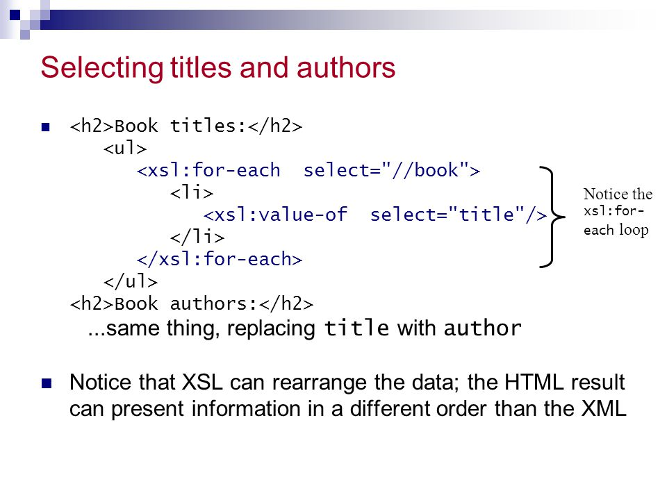 Selecting titles and authors Book titles: Book authors:...same thing, replacing title with author Notice that XSL can rearrange the data; the HTML result can present information in a different order than the XML Notice the xsl:for- each loop