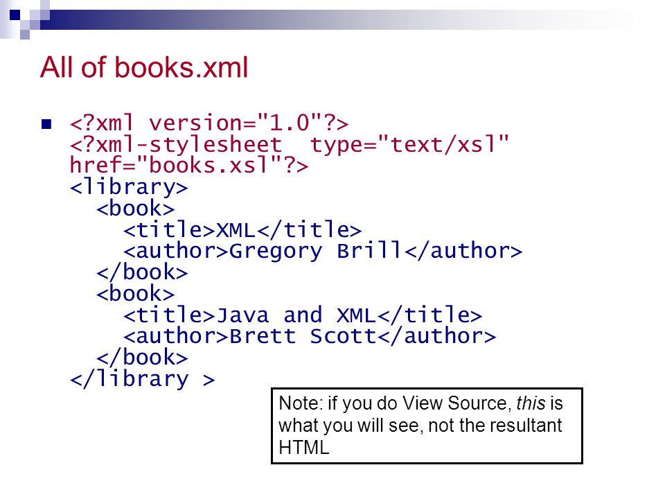All of books.xml XML Gregory Brill Java and XML Brett Scott Note: if you do View Source, this is what you will see, not the resultant HTML