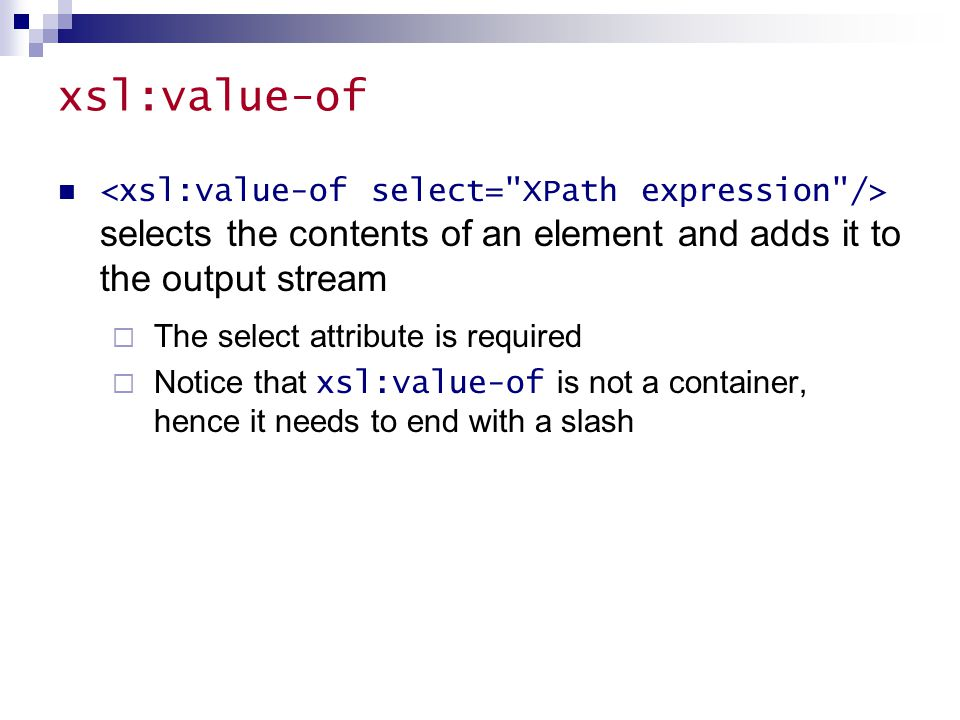 xsl:value-of selects the contents of an element and adds it to the output stream  The select attribute is required  Notice that xsl:value-of is not a container, hence it needs to end with a slash
