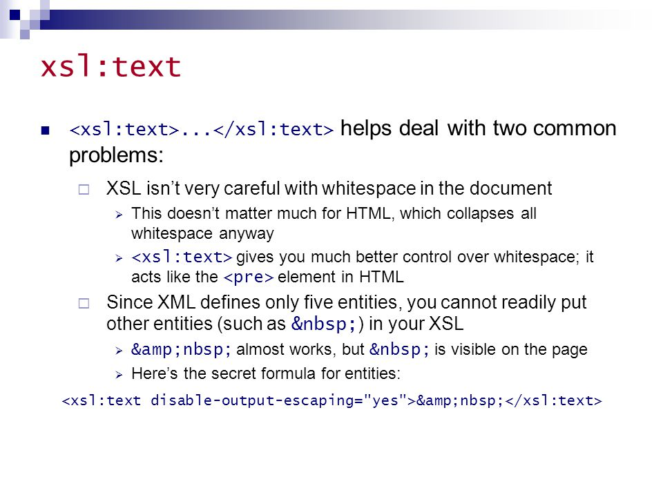 xsl:text... helps deal with two common problems:  XSL isn't very careful with whitespace in the document  This doesn't matter much for HTML, which c