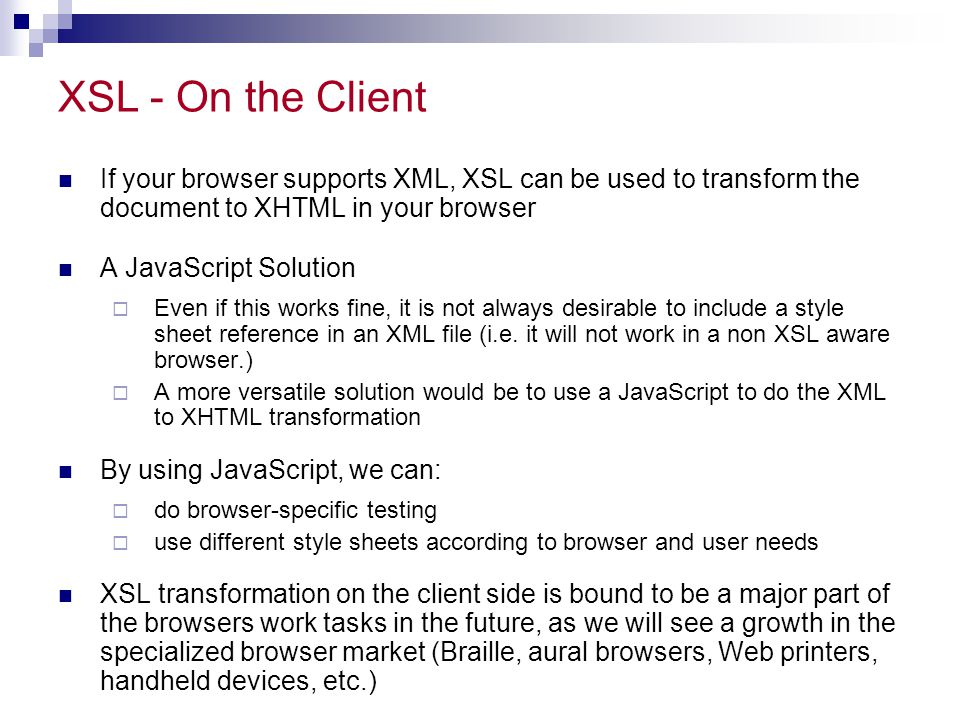 XSL - On the Client If your browser supports XML, XSL can be used to transform the document to XHTML in your browser A JavaScript Solution  Even if this works fine, it is not always desirable to include a style sheet reference in an XML file (i.e.