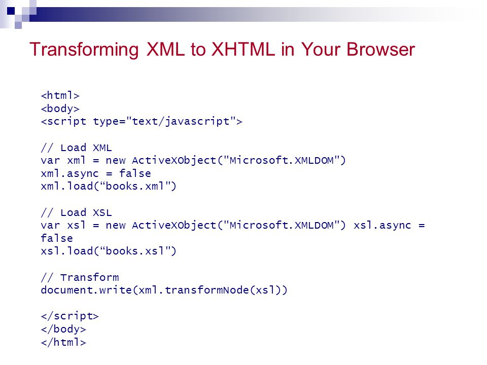 Transforming XML to XHTML in Your Browser // Load XML var xml = new ActiveXObject( Microsoft.XMLDOM ) xml.async = false xml.load( books.xml ) // Load XSL var xsl = new ActiveXObject( Microsoft.XMLDOM ) xsl.async = false xsl.load( books.xsl ) // Transform document.write(xml.transformNode(xsl))