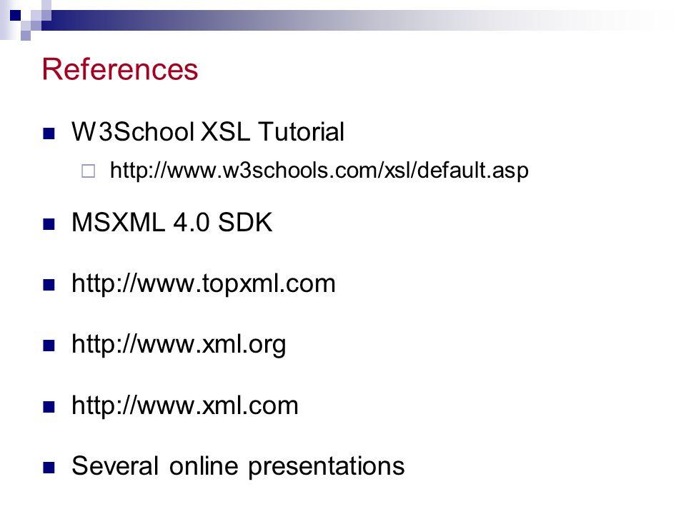 References W3School XSL Tutorial  http://www.w3schools.com/xsl/default.asp MSXML 4.0 SDK http://www.topxml.com http://www.xml.org http://www.xml.com Several online presentations