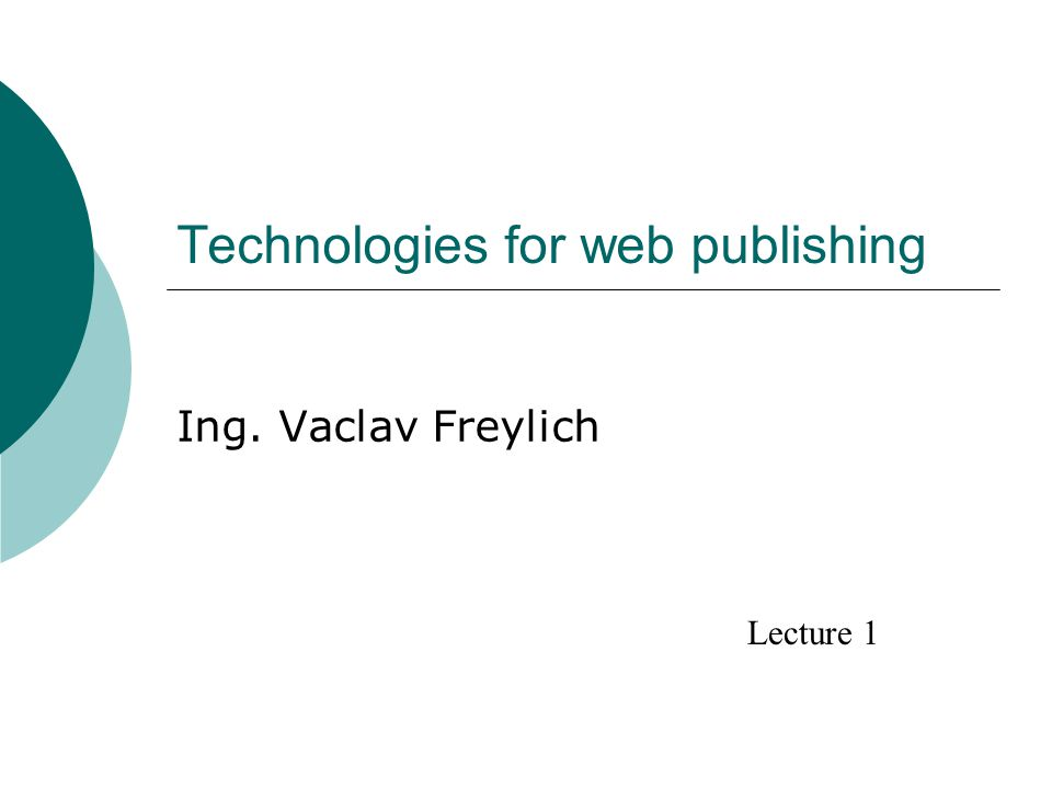 Technologies for web publishing Ing. Vaclav Freylich Lecture 1