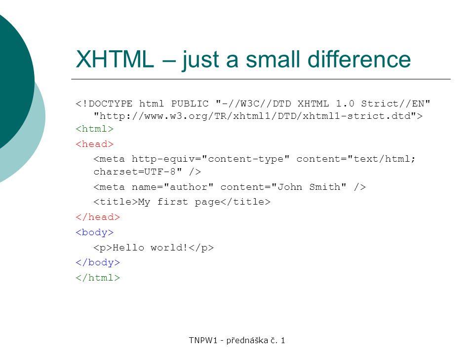 TNPW1 - přednáška č. 1 XHTML – just a small difference My first page Hello world!