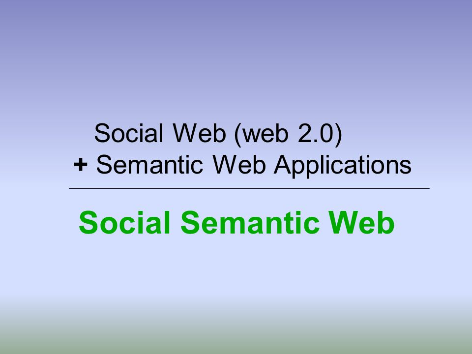 Social Web (web 2.0) + Semantic Web Applications Social Semantic Web
