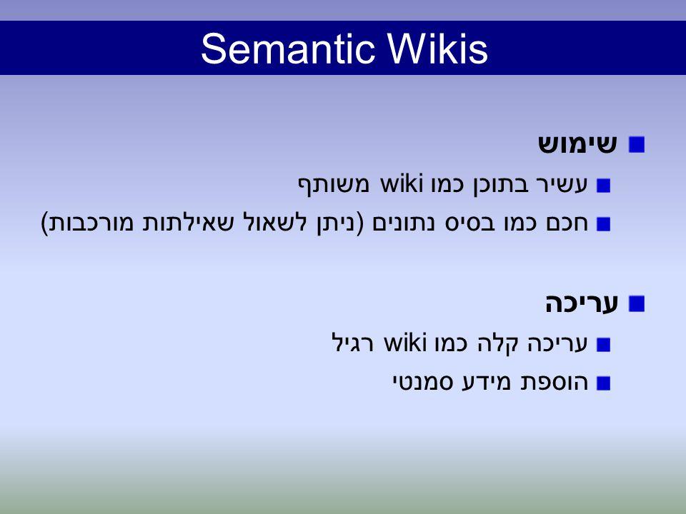 Semantic Wikis שימוש עשיר בתוכן כמו wiki משותף חכם כמו בסיס נתונים (ניתן לשאול שאילתות מורכבות) עריכה קלה כמו wiki רגיל הוספת מידע סמנטי