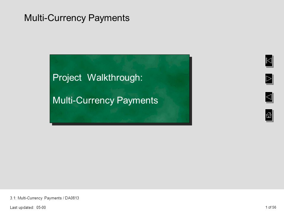 1 of 56 3.1: Multi-Currency Payments / DA0813 Last updated: 05-00 Project Walkthrough: Multi-Currency Payments Multi-Currency Payments