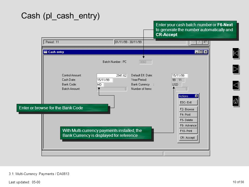 10 of 56 3.1: Multi-Currency Payments / DA0813 Last updated: 05-00 Cash (pl_cash_entry) Enter your cash batch number or F6-Next to generate the number automatically and CR-Accept Enter or browse for the Bank Code With Multi-currency payments installed, the Bank Currency is displayed for reference