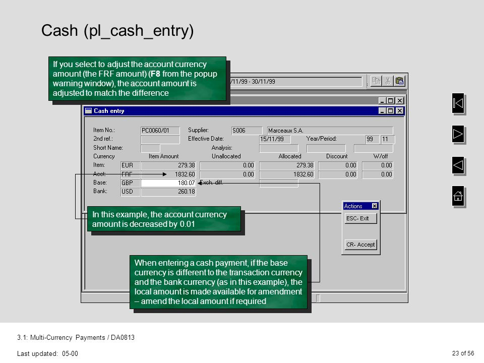 23 of 56 3.1: Multi-Currency Payments / DA0813 Last updated: 05-00 Cash (pl_cash_entry) If you select to adjust the account currency amount (the FRF amount) (F8 from the popup warning window), the account amount is adjusted to match the difference In this example, the account currency amount is decreased by 0.01 When entering a cash payment, if the base currency is different to the transaction currency and the bank currency (as in this example), the local amount is made available for amendment – amend the local amount if required