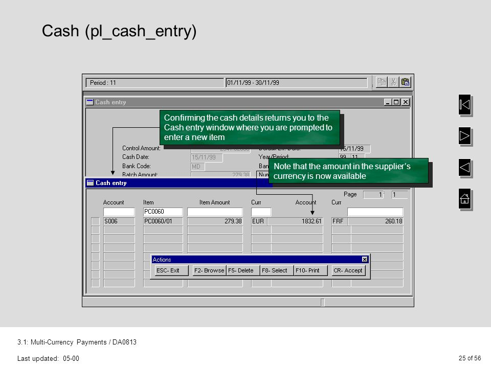25 of 56 3.1: Multi-Currency Payments / DA0813 Last updated: 05-00 Cash (pl_cash_entry) Confirming the cash details returns you to the Cash entry window where you are prompted to enter a new item Note that the amount in the supplier's currency is now available