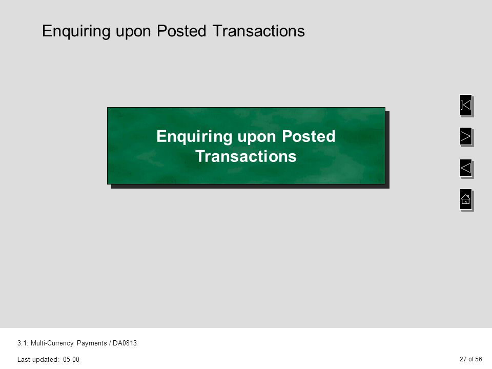 27 of 56 3.1: Multi-Currency Payments / DA0813 Last updated: 05-00 Enquiring upon Posted Transactions