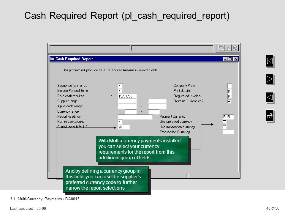 40 of 56 3.1: Multi-Currency Payments / DA0813 Last updated: 05-00 Cash Required Report (pl_cash_required_report) With Multi-currency payments installed, you can select your currency requirements for the report from this additional group of fields And by defining a currency group in this field, you can use the supplier s preferred currency code to further narrow the report selections