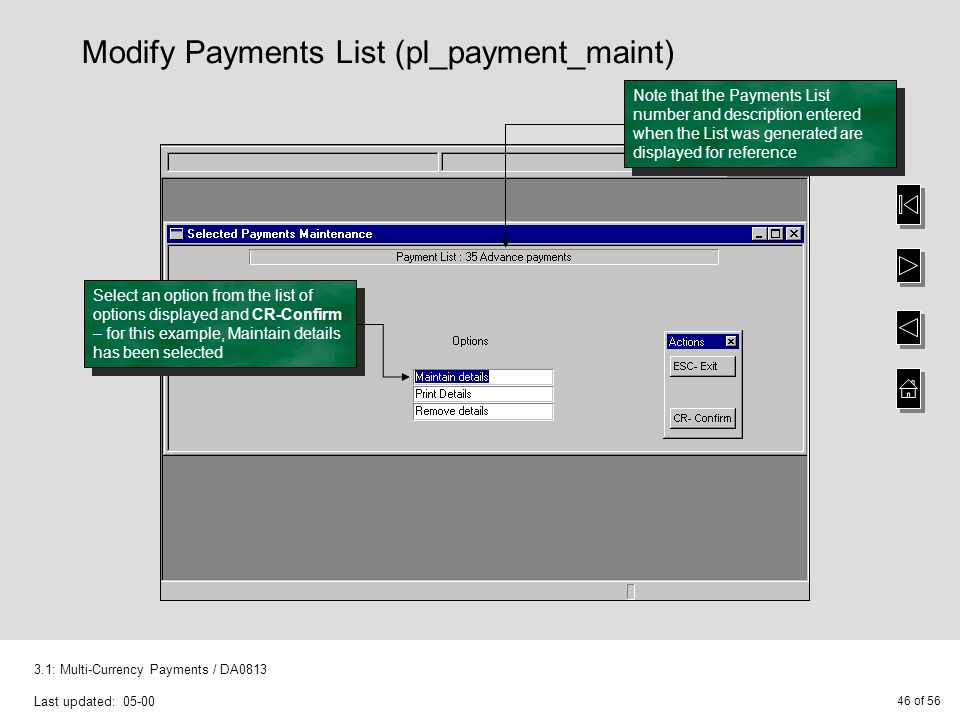 46 of 56 3.1: Multi-Currency Payments / DA0813 Last updated: 05-00 Modify Payments List (pl_payment_maint) Select an option from the list of options displayed and CR-Confirm – for this example, Maintain details has been selected Note that the Payments List number and description entered when the List was generated are displayed for reference