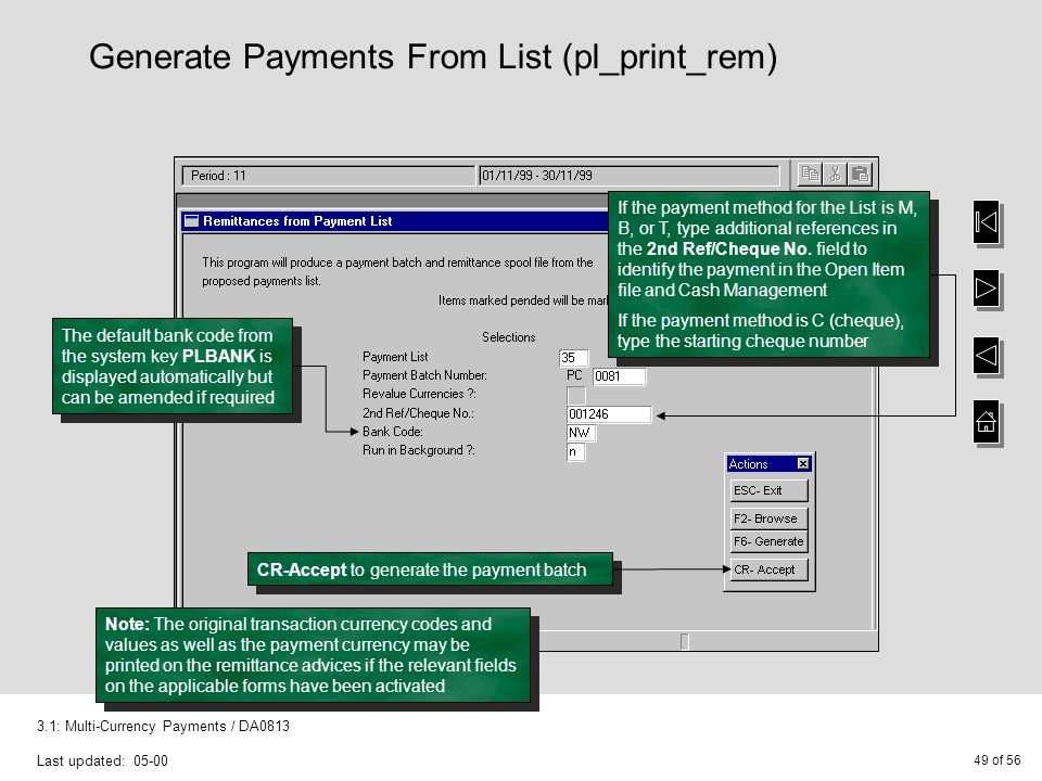 49 of 56 3.1: Multi-Currency Payments / DA0813 Last updated: 05-00 Generate Payments From List (pl_print_rem) If the payment method for the List is M, B, or T, type additional references in the 2nd Ref/Cheque No.