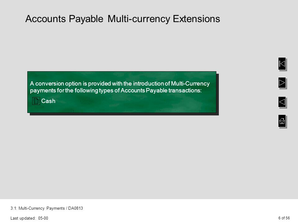 6 of 56 3.1: Multi-Currency Payments / DA0813 Last updated: 05-00 A conversion option is provided with the introduction of Multi-Currency payments for the following types of Accounts Payable transactions: Cash A conversion option is provided with the introduction of Multi-Currency payments for the following types of Accounts Payable transactions: Cash Accounts Payable Multi-currency Extensions