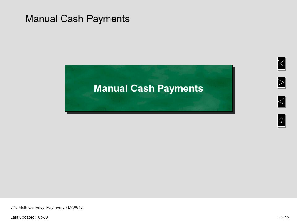8 of 56 3.1: Multi-Currency Payments / DA0813 Last updated: 05-00 Manual Cash Payments