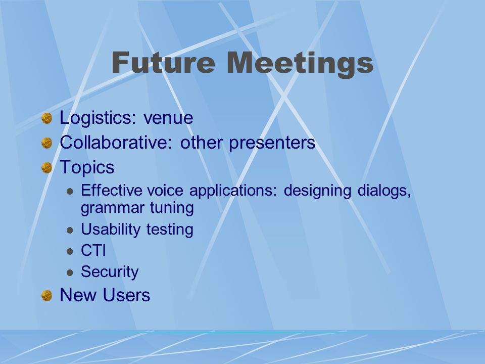 Future Meetings Logistics: venue Collaborative: other presenters Topics Effective voice applications: designing dialogs, grammar tuning Usability testing CTI Security New Users