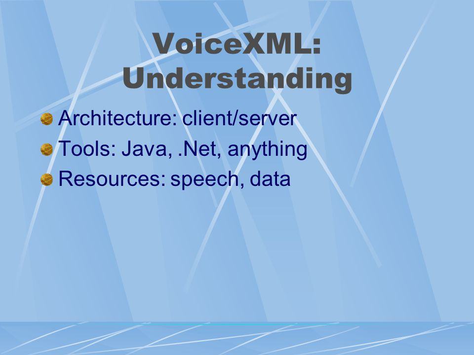 VoiceXML: Understanding Architecture: client/server Tools: Java,.Net, anything Resources: speech, data