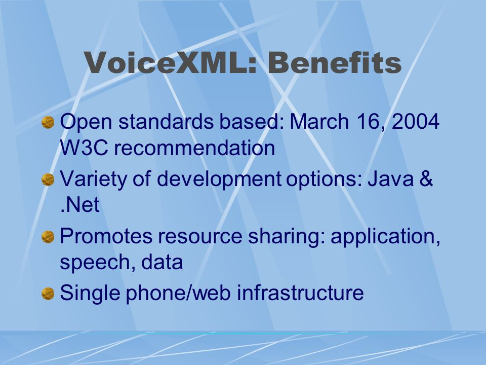 VoiceXML: Benefits Open standards based: March 16, 2004 W3C recommendation Variety of development options: Java &.Net Promotes resource sharing: application, speech, data Single phone/web infrastructure
