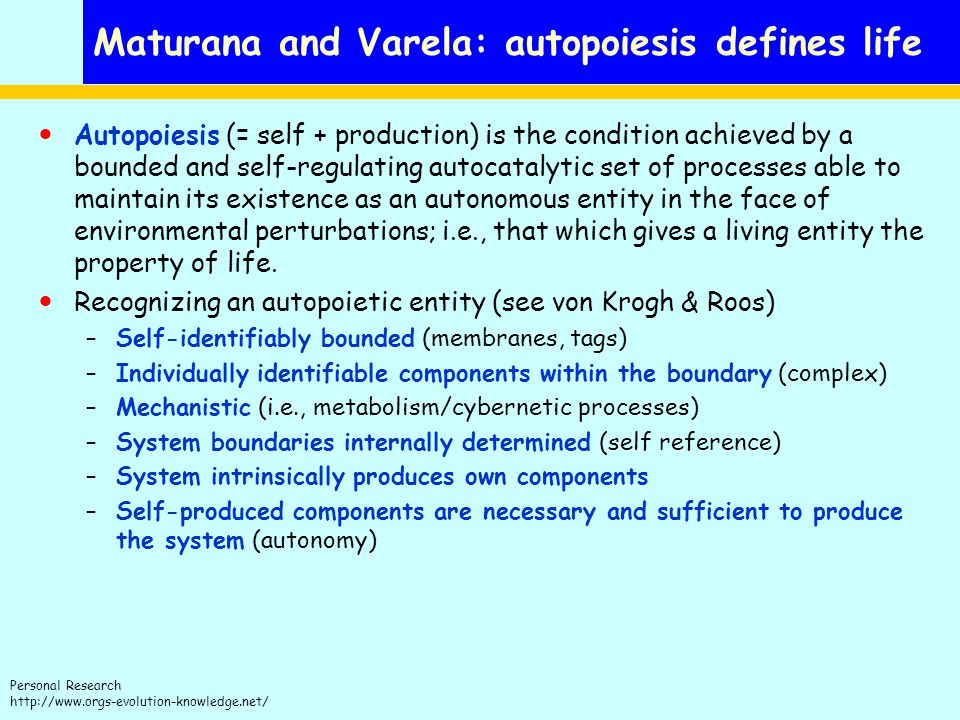Personal Research http://www.orgs-evolution-knowledge.net/ Maturana and Varela: autopoiesis defines life Autopoiesis (= self + production) is the condition achieved by a bounded and self-regulating autocatalytic set of processes able to maintain its existence as an autonomous entity in the face of environmental perturbations; i.e., that which gives a living entity the property of life.