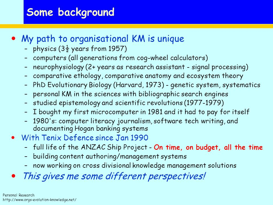 Personal Research http://www.orgs-evolution-knowledge.net/ Some background My path to organisational KM is unique –physics (3½ years from 1957) –computers (all generations from cog-wheel calculators) –neurophysiology (2+ years as research assistant - signal processing) –comparative ethology, comparative anatomy and ecosystem theory –PhD Evolutionary Biology (Harvard, 1973) - genetic system, systematics –personal KM in the sciences with bibliographic search engines –studied epistemology and scientific revolutions (1977-1979) –I bought my first microcomputer in 1981 and it had to pay for itself –1980 s: computer literacy journalism, software tech writing, and documenting Hogan banking systems With Tenix Defence since Jan 1990 –full life of the ANZAC Ship Project - On time, on budget, all the time –building content authoring/management systems –now working on cross divisional knowledge management solutions This gives me some different perspectives!