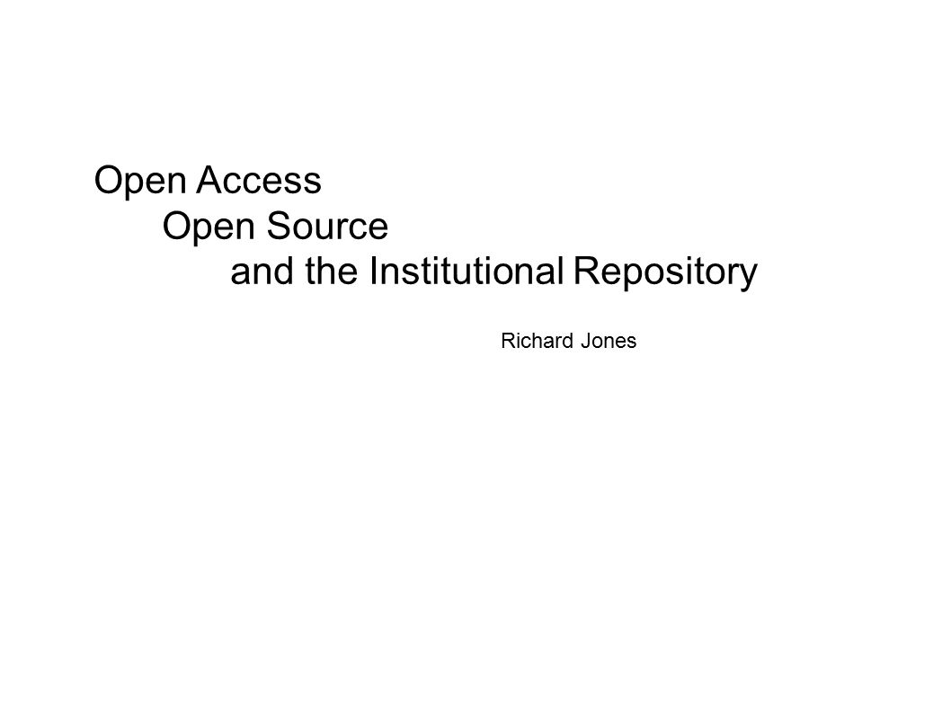 Open Access Open Source and the Institutional Repository Richard Jones