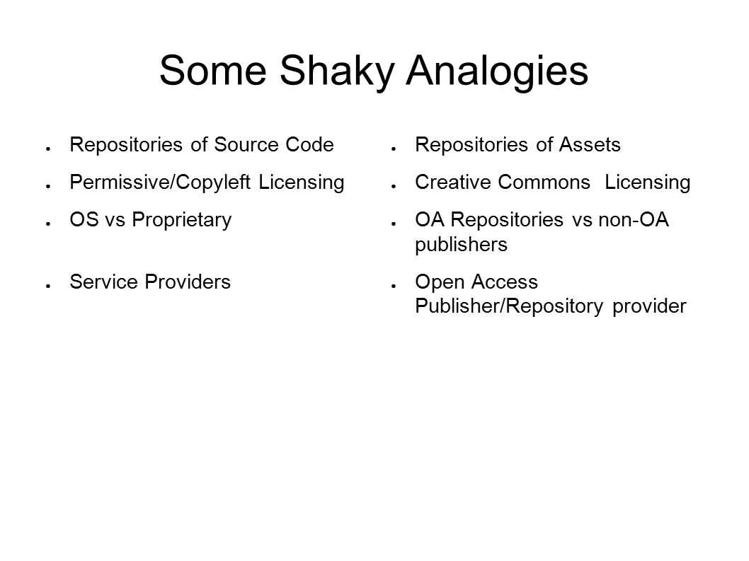 Some Shaky Analogies ● Repositories of Source Code ● Permissive/Copyleft Licensing ● OS vs Proprietary ● Service Providers ● Repositories of Assets ● Creative Commons Licensing ● OA Repositories vs non-OA publishers ● Open Access Publisher/Repository provider