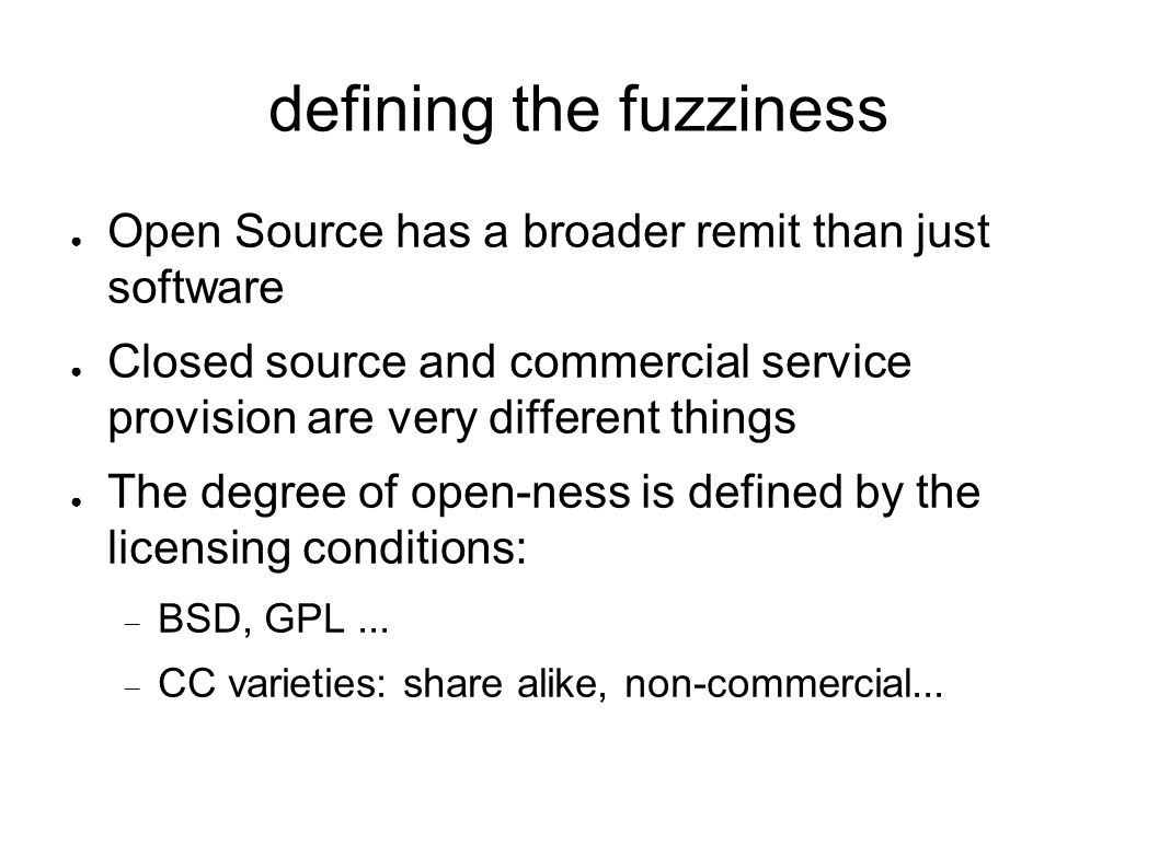 defining the fuzziness ● Open Source has a broader remit than just software ● Closed source and commercial service provision are very different things
