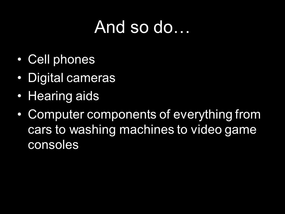 And so do… Cell phones Digital cameras Hearing aids Computer components of everything from cars to washing machines to video game consoles