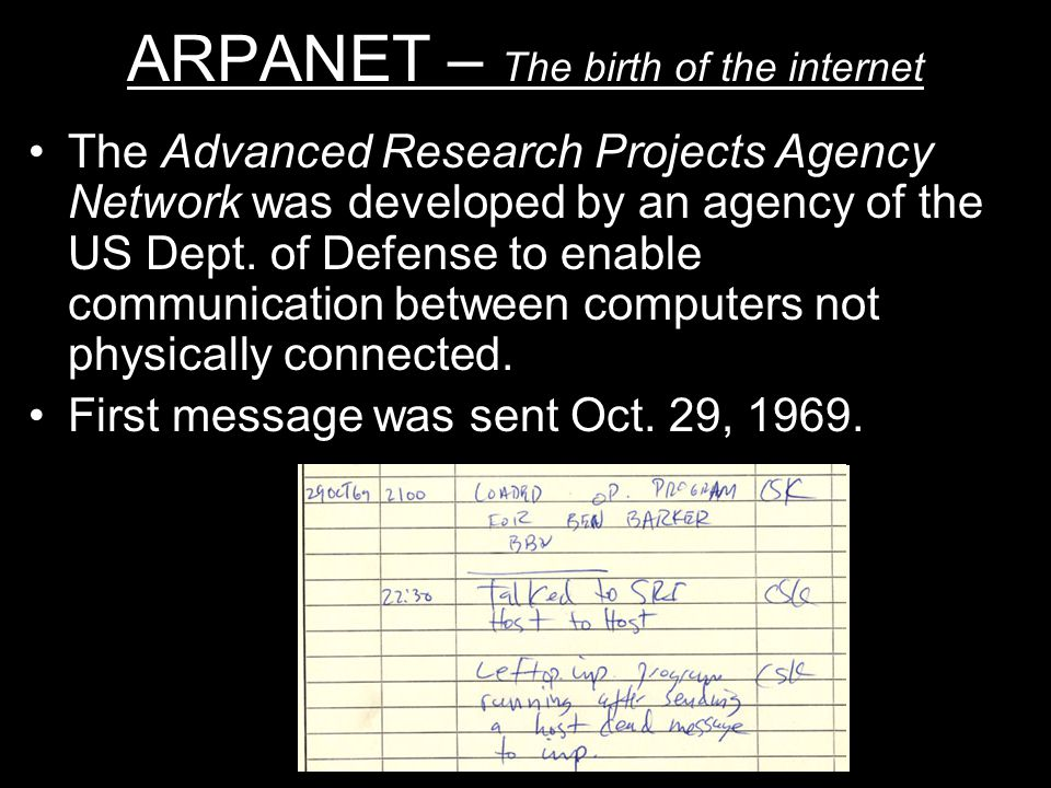 ARPANET – The birth of the internet The Advanced Research Projects Agency Network was developed by an agency of the US Dept.