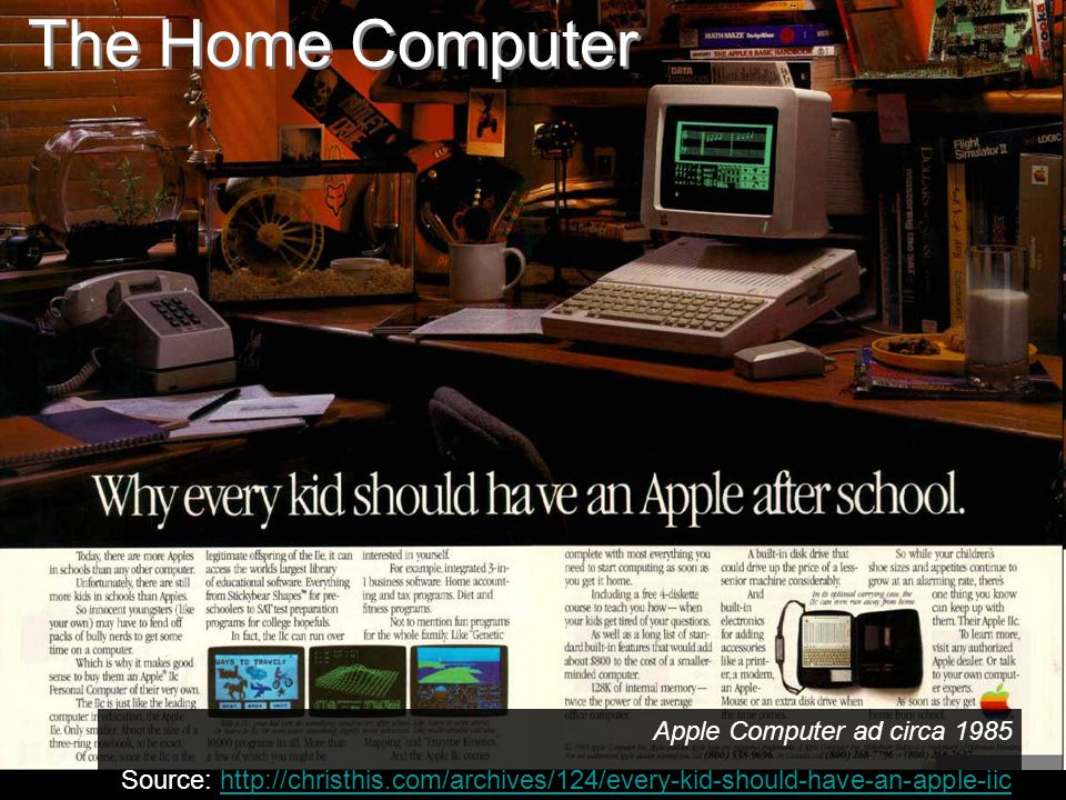 The Home Computer Apple Computer ad circa 1985 Source: http://christhis.com/archives/124/every-kid-should-have-an-apple-iichttp://christhis.com/archives/124/every-kid-should-have-an-apple-iic