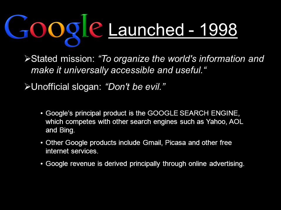 Launched - 1998  Stated mission: To organize the world s information and make it universally accessible and useful.  Unofficial slogan: Don t be evil. Google's principal product is the GOOGLE SEARCH ENGINE, which competes with other search engines such as Yahoo, AOL and Bing.