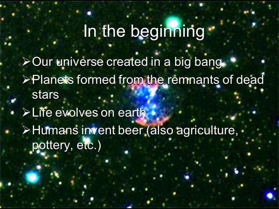 In the beginning  Our universe created in a big bang  Planets formed from the remnants of dead stars  Life evolves on earth  Humans invent beer (also agriculture, pottery, etc.
