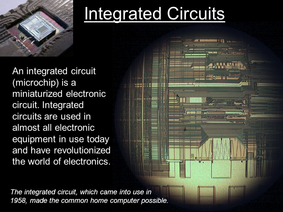 Integrated Circuits An integrated circuit (microchip) is a miniaturized electronic circuit.
