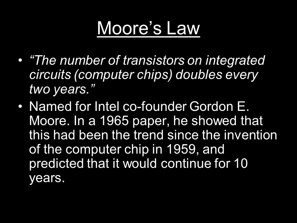 Moore's Law The number of transistors on integrated circuits (computer chips) doubles every two years. Named for Intel co-founder Gordon E.