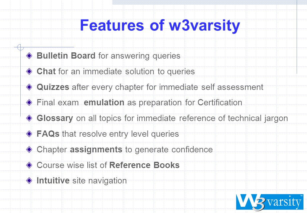 w3varsity unique features Excitingly interactive Online Editor and Compiler for C, C++ & C# and so on for practicing programming Online Editor and Interpreter for HTML, SQL and so on for command line execution Fully user interactive, 100% simulation of all desk top courses to experience a real look & feel Personalised Automated Learning System - PALS for auto tracking of student s progress Very affordable courses All course updates FREE during subscription validity