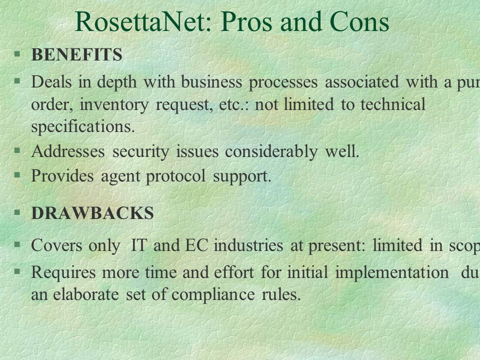 RosettaNet: Overview §Caters to supply chain partners in IT industry. §Draws heavily upon OBI and eCo frameworks. §Specifies Partner Interface Process