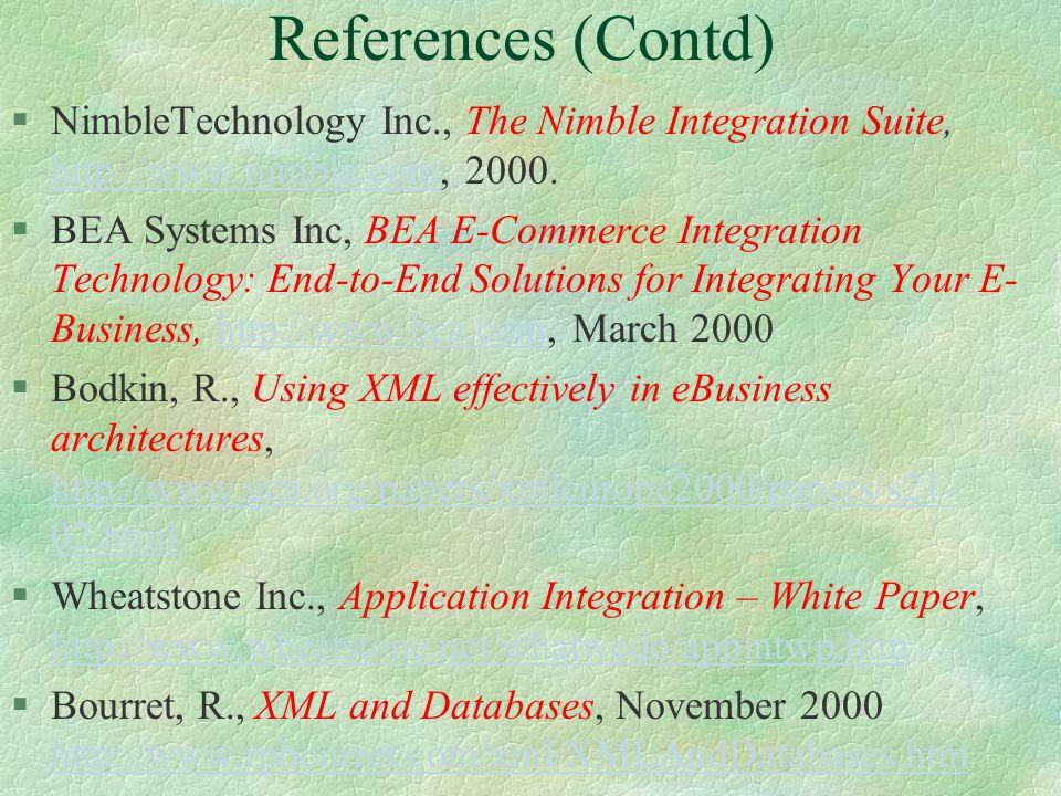 References (Contd) §WebMethods Inc., Building Business Value Through B2B Integration, http://www.webmethods.com, May 2000http://www.webmethods.com §Kotok, A., ebXML: Assembling the Rubik's Cube, http://www.xml.com/pub/2000/08/16/ebxml/index.html, August 2000.