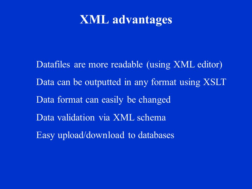 XML advantages Datafiles are more readable (using XML editor) Data can be outputted in any format using XSLT Data format can easily be changed Data validation via XML schema Easy upload/download to databases