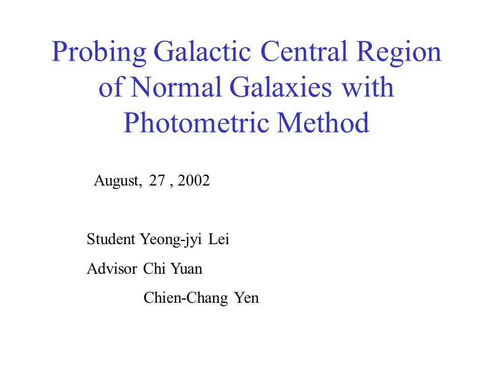Probing Galactic Central Region of Normal Galaxies with Photometric Method August, 27, 2002 Student Yeong-jyi Lei Advisor Chi Yuan Chien-Chang Yen
