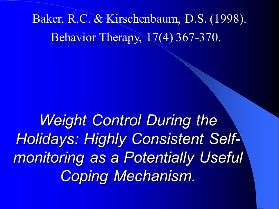 Weight Control During the Holidays: Highly Consistent Self- monitoring as a Potentially Useful Coping Mechanism. Baker, R.C. & Kirschenbaum, D.S. (199