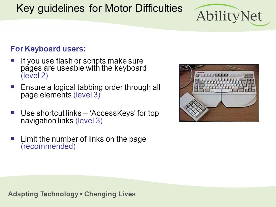 Adapting Technology Changing Lives Key guidelines for Motor Difficulties For Keyboard users:  If you use flash or scripts make sure pages are useable with the keyboard (level 2)  Ensure a logical tabbing order through all page elements (level 3)  Use shortcut links – 'AccessKeys' for top navigation links (level 3)  Limit the number of links on the page (recommended)