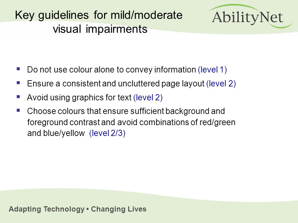 Adapting Technology Changing Lives  Do not use colour alone to convey information (level 1)  Ensure a consistent and uncluttered page layout (level 2)  Avoid using graphics for text (level 2)  Choose colours that ensure sufficient background and foreground contrast and avoid combinations of red/green and blue/yellow (level 2/3) Key guidelines for mild/moderate visual impairments