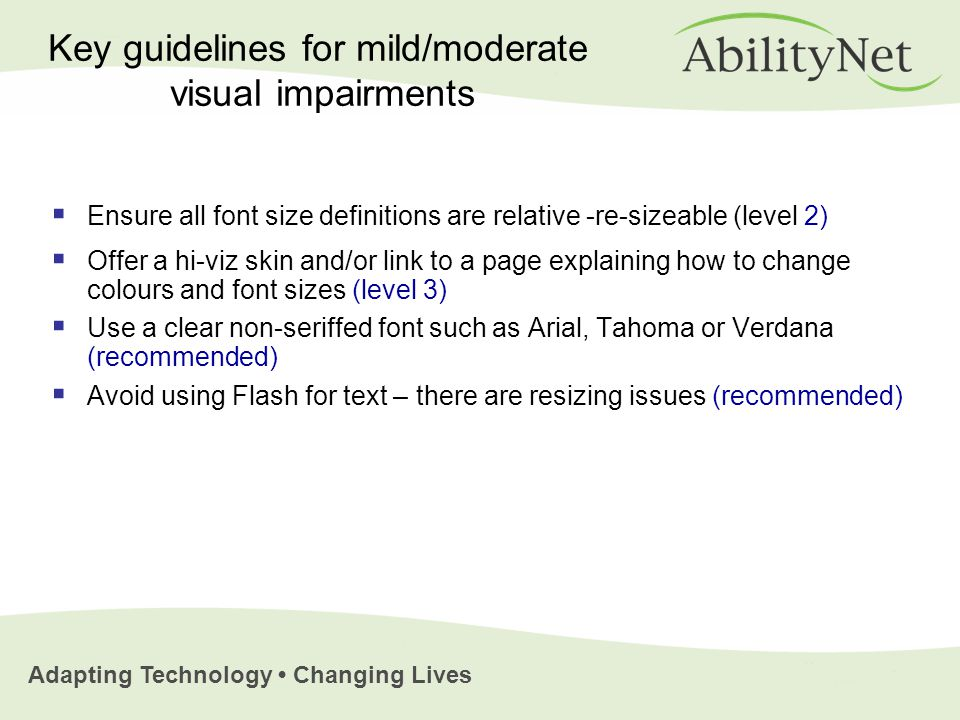 Adapting Technology Changing Lives  Ensure all font size definitions are relative -re-sizeable (level 2)  Offer a hi-viz skin and/or link to a page explaining how to change colours and font sizes (level 3)  Use a clear non-seriffed font such as Arial, Tahoma or Verdana (recommended)  Avoid using Flash for text – there are resizing issues (recommended) Key guidelines for mild/moderate visual impairments