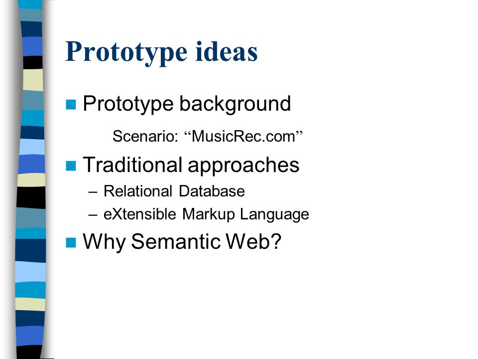 "Prototype ideas Prototype background Scenario: "" MusicRec.com "" Traditional approaches –Relational Database –eXtensible Markup Language Why Semantic W"