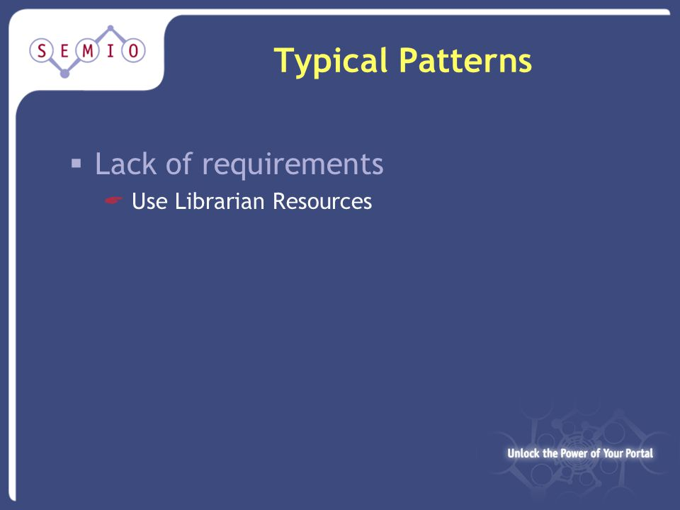 Typical Patterns  Lack of requirements  Use Librarian Resources