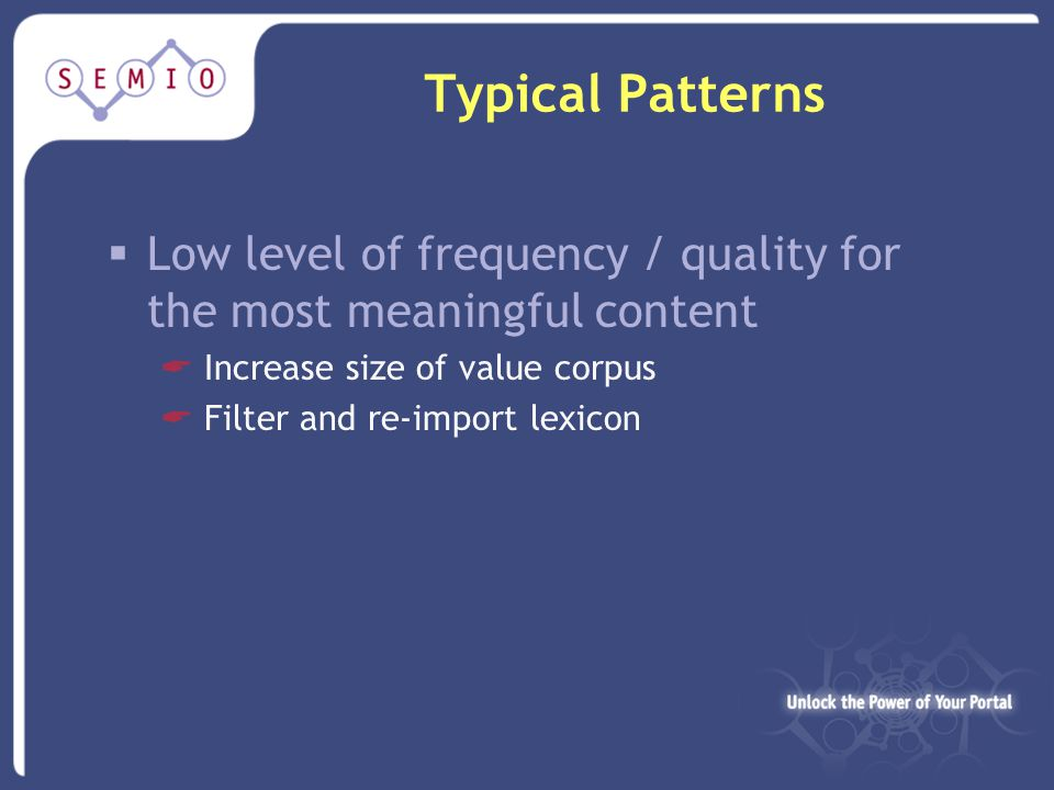 Typical Patterns  Low level of frequency / quality for the most meaningful content  Increase size of value corpus  Filter and re-import lexicon