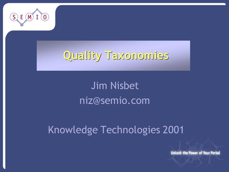Quality Taxonomies Jim Nisbet niz@semio.com Knowledge Technologies 2001