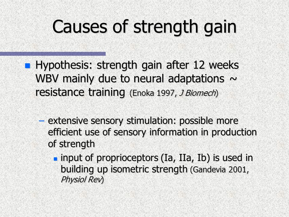 Causes of strength gain n Hypothesis: strength gain after 12 weeks WBV mainly due to neural adaptations ~ resistance training (Enoka 1997, J Biomech) –extensive sensory stimulation: possible more efficient use of sensory information in production of strength n input of proprioceptors (Ia, IIa, Ib) is used in building up isometric strength (Gandevia 2001, Physiol Rev)